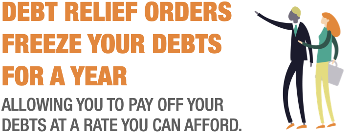 DEBT RELIEF ORDERS FREEZE YOUR DEBTS FOR A YEAR ALLOWING YOU TO PAY OFF YOUR DEBTS AT A RATE YOU CAN AFFORD.